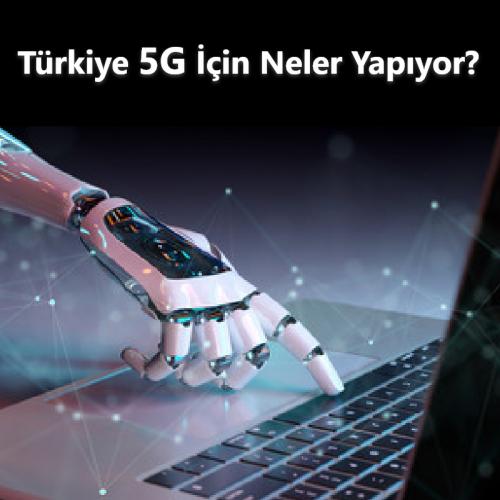 Türkiye 5G için Neler Yapıyor?